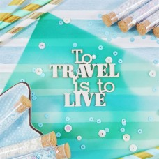 Чипборд Надпись To travel is ti live